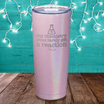 My Chemistry Puns Rarely Get A Reaction Laser Etched Tumbler