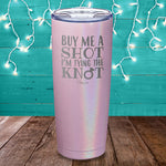 Buy Me A Shot I'm Tying The Knot Laser Etched Tumbler