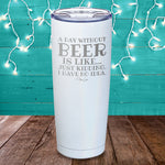 A Day Without Beer Is Like Laser Etched Tumbler
