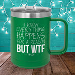 I Know Everything Happens For A Reason But WTF 15oz Coffee Mug Tumbler