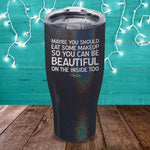 Maybe You Should Eat Some Makeup Laser Etched Tumbler