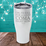 Oh I'd Kill For A Good Coma Laser Etched Tumbler