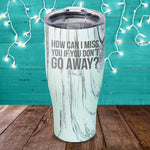 How Can I Miss You If You Don't Go Away Laser Etched Tumbler