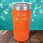 Alcohol You Later Laser Etched Tumbler