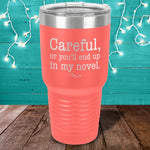 Careful Or You'll End Up In My Novel Laser Etched Tumbler