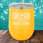 When You Realize Your Lifestyle Is Called Quarantine 12oz Stemless Wine Cup
