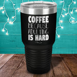 Coffee Because Adulting Is Hard Laser Etched Tumbler