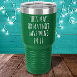 This May Or May Not Have Wine In It Laser Etched Tumbler