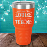 You Are The Louise To My Thelma Laser Etched Tumbler