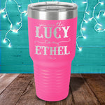 You Are The Lucy To My Ethel Laser Etched Tumbler