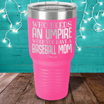 Who Needs An Umpire Baseball Mom Laser Etched Tumbler