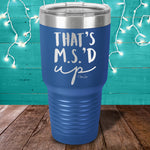 Thats MSd Up Laser Etched Tumbler