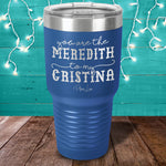 You Are The Meredith To My Cristina Laser Etched Tumbler