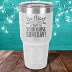 Be Nice I Might Be Your Nurse Laser Etched Tumbler