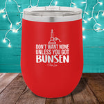 Don't Want None Unless You Got Bunsen 12oz Stemless Wine Cup