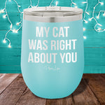 My Cat Was Right About You 12oz Stemless Wine Cup