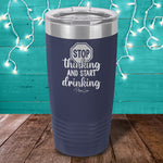 Stop Thinking And Start Drinking Laser Etched Tumbler