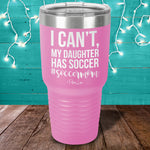 I Can't My Daughter Has Soccer Laser Etched Tumbler
