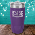Unless I'm Sitting On Your Face Laser Etched Tumbler