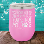 You're Not My Dog 12oz Stemless Wine Cup