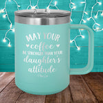 May Your Coffee Be Stronger Than Your Daughter's Attitude 15oz Coffee Mug Tumbler