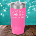 I'd Rather Be Watching Crime Shows Laser Etched Tumbler