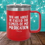 You Are About To Exceed The Limits Of My Medication 15oz Coffee Mug Tumbler
