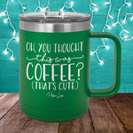 Oh You Thought This Was Coffee 15oz Coffee Mug Tumbler