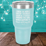 I Know The World Doesn't Revolve Around Me Laser Etched Tumbler