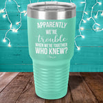 Apparently Trouble When We're Together Laser Etched Tumbler