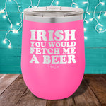 Irish You Would Fetch Me A Beer 12oz Stemless Wine Cup