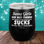 Some Girls Are Best Friends Because Everybody Else Sucks 12oz Stemless Wine Cup