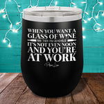 When you Want a Glass of Wine 12oz Stemless Wine Cup