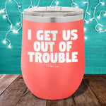 I Get Us Out Of Trouble 12oz Stemless Wine Cup