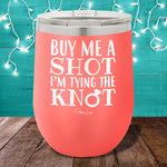 Buy Me A Shot Im Tying The Knot 12oz Stemless Wine Cup