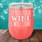 If You Pour Wine I Will Come 12oz Stemless Wine Cup