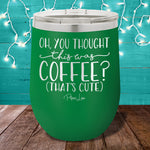 Oh You Thought This Was Coffee?  12oz Stemless Wine Cup