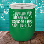 I Gave Up A Lot When I Became a Mom 12oz Stemless Wine Cup