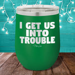 I Get Us Into Trouble 12oz Stemless Wine Cup