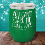 You Can't Scare Me, I Have Boys 12oz Stemless Wine Cup