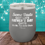 Some Dads Get Late Father's Day Presents 12oz Stemless Wine Cup