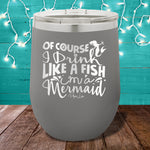Of Course I Drink Like A Fish 12oz Stemless Wine Cup