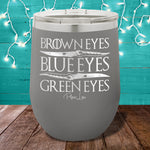 Brown Eyes Blue Eyes Green Eyes 12oz Stemless Wine Cup
