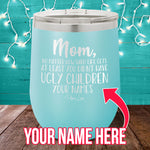 At Least You Didn't Have Ugly Children (CUSTOM) 12oz Stemless Wine Cup