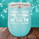Some Girls Love Football And Swear At The TV 12oz Stemless Wine Cup