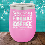 Some Moms Drop A Lot Of F Bombs And Drink Coffee 12oz Stemless Wine Cup