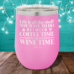 Life is All the Stuff Between Coffee Time & Wine Time 12oz Stemless Wine Cup
