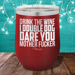 Drink The Wine I Double Dog Dare You 12oz Stemless Wine Cup