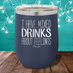 I Have Mixed Drinks About Feelings 12oz Stemless Wine Cup