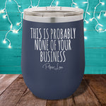 This is Probably None Of Your Business 12oz Stemless Wine Cup